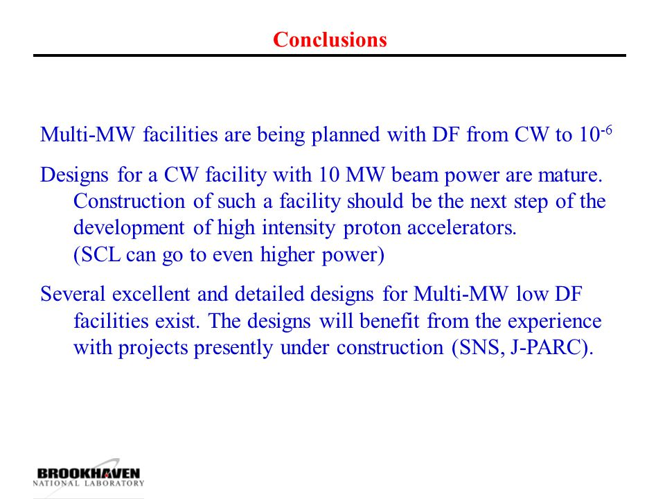 Conclusions Multi-MW facilities are being planned with DF from CW to 10 -6 Designs for a CW facility with 10 MW beam power are mature. Construction of