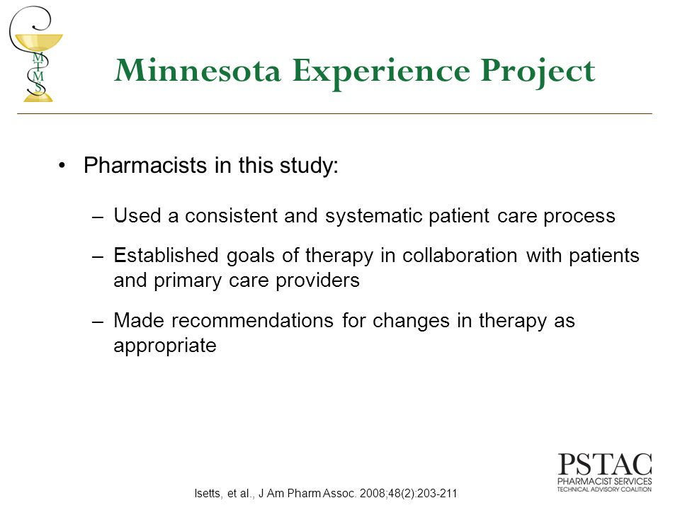 Minnesota Experience Project Pharmacists in this study: –Used a consistent and systematic patient care process –Established goals of therapy in collaboration with patients and primary care providers –Made recommendations for changes in therapy as appropriate Isetts, et al., J Am Pharm Assoc.