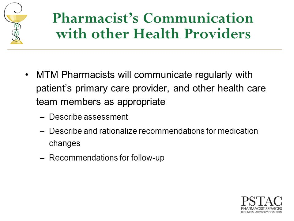 Pharmacist's Communication with other Health Providers MTM Pharmacists will communicate regularly with patient's primary care provider, and other health care team members as appropriate –Describe assessment –Describe and rationalize recommendations for medication changes –Recommendations for follow-up