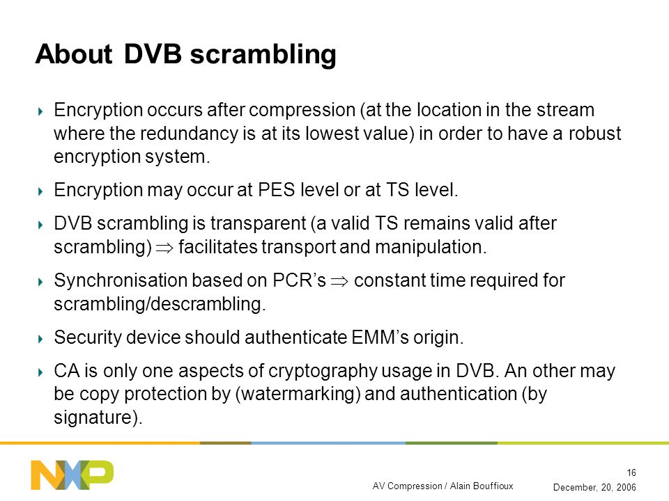 December, 20, 2006 AV Compression / Alain Bouffioux 16 About DVB scrambling Encryption occurs after compression (at the location in the stream where the redundancy is at its lowest value) in order to have a robust encryption system.