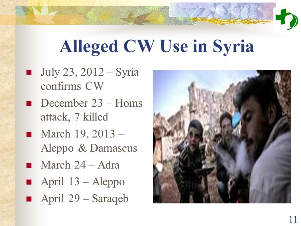 Alleged CW Use in Syria July 23, 2012 – Syria confirms CW December 23 – Homs attack, 7 killed March 19, 2013 – Aleppo & Damascus March 24 – Adra April 13 – Aleppo April 29 – Saraqeb 11