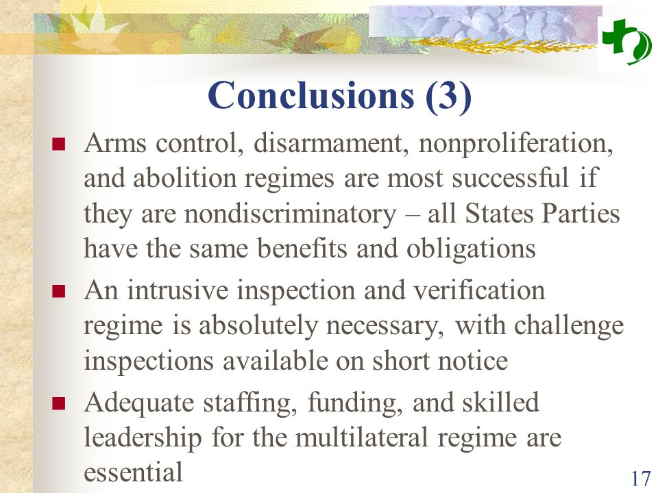 Conclusions (3) Arms control, disarmament, nonproliferation, and abolition regimes are most successful if they are nondiscriminatory – all States Parties have the same benefits and obligations An intrusive inspection and verification regime is absolutely necessary, with challenge inspections available on short notice Adequate staffing, funding, and skilled leadership for the multilateral regime are essential 17