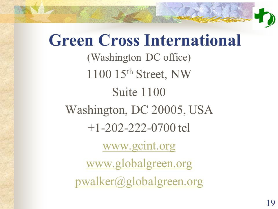 19 Green Cross International (Washington DC office) 1100 15 th Street, NW Suite 1100 Washington, DC 20005, USA +1-202-222-0700 tel www.gcint.org www.globalgreen.org pwalker@globalgreen.org