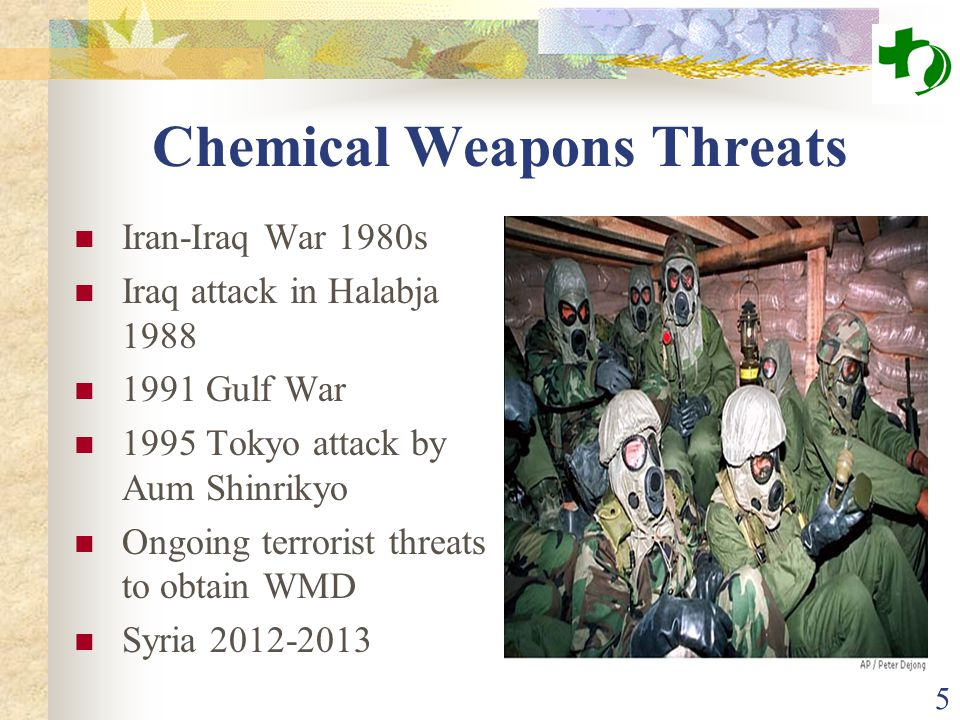 Chemical Weapons Threats Iran-Iraq War 1980s Iraq attack in Halabja 1988 1991 Gulf War 1995 Tokyo attack by Aum Shinrikyo Ongoing terrorist threats to obtain WMD Syria 2012-2013 5