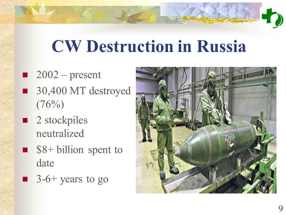 9 CW Destruction in Russia 2002 – present 30,400 MT destroyed (76%) 2 stockpiles neutralized $8+ billion spent to date 3-6+ years to go