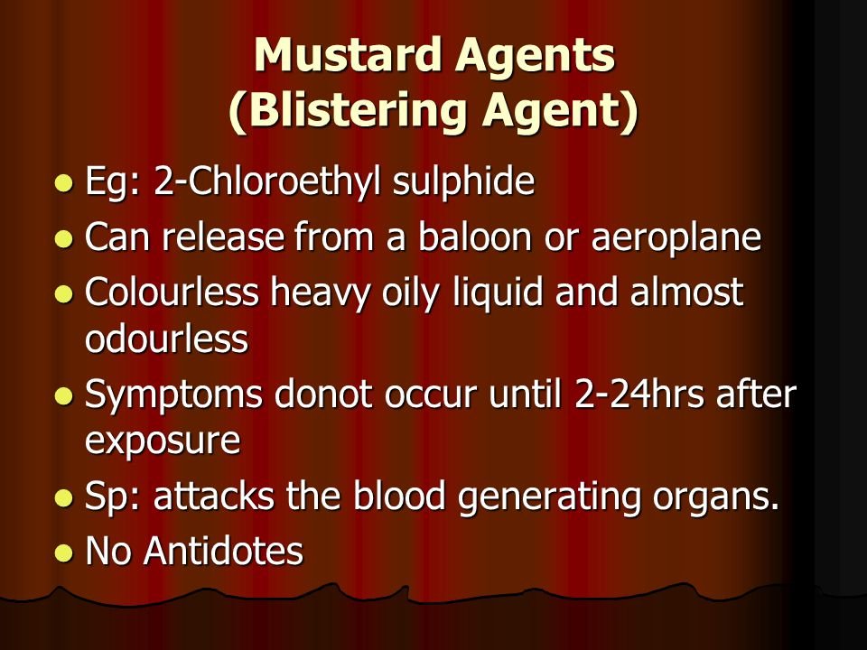 Mustard Agents (Blistering Agent) Eg: 2-Chloroethyl sulphide Eg: 2-Chloroethyl sulphide Can release from a baloon or aeroplane Can release from a baloon or aeroplane Colourless heavy oily liquid and almost odourless Colourless heavy oily liquid and almost odourless Symptoms donot occur until 2-24hrs after exposure Symptoms donot occur until 2-24hrs after exposure Sp: attacks the blood generating organs.