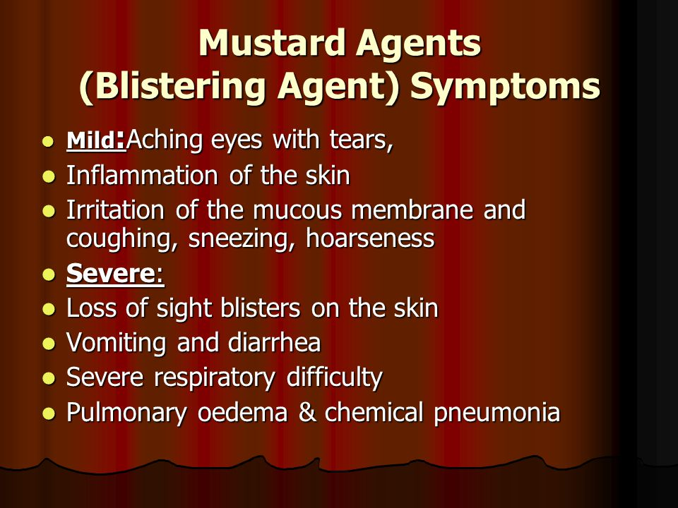 Mustard Agents (Blistering Agent) Symptoms Mild : Aching eyes with tears, Mild : Aching eyes with tears, Inflammation of the skin Inflammation of the skin Irritation of the mucous membrane and coughing, sneezing, hoarseness Irritation of the mucous membrane and coughing, sneezing, hoarseness Severe: Severe: Loss of sight blisters on the skin Loss of sight blisters on the skin Vomiting and diarrhea Vomiting and diarrhea Severe respiratory difficulty Severe respiratory difficulty Pulmonary oedema & chemical pneumonia Pulmonary oedema & chemical pneumonia