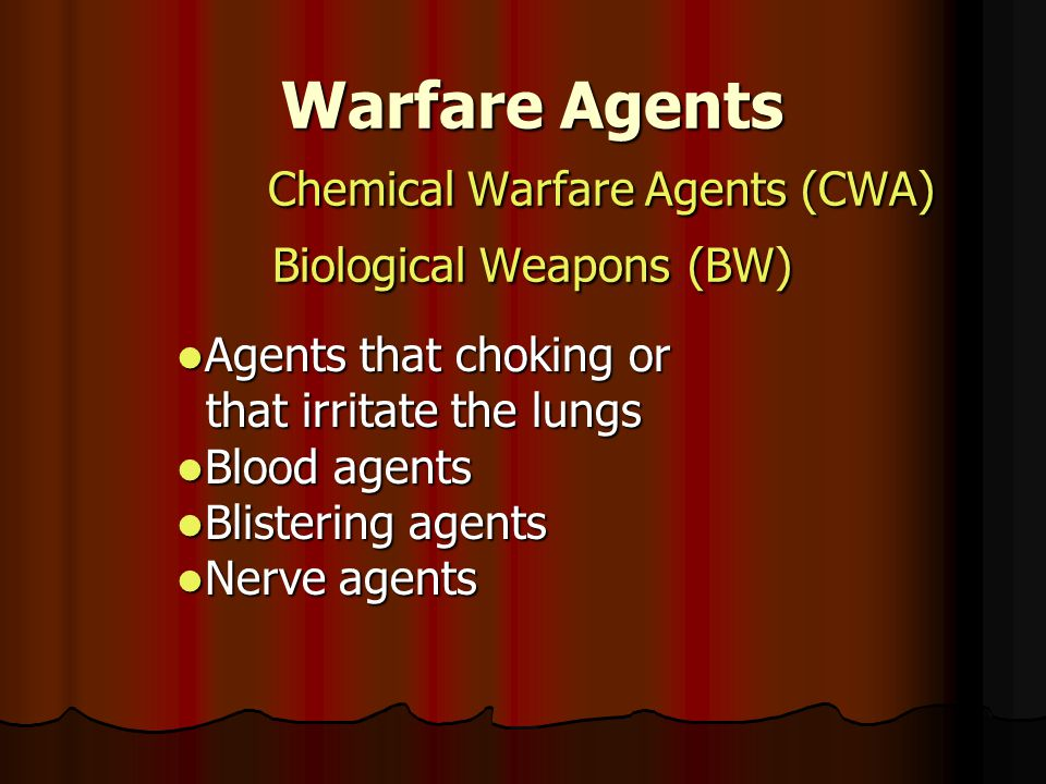 Warfare Agents Chemical Warfare Agents (CWA) Biological Weapons (BW) Agents that choking or Agents that choking or that irritate the lungs that irritate the lungs Blood agents Blood agents Blistering agents Blistering agents Nerve agents Nerve agents