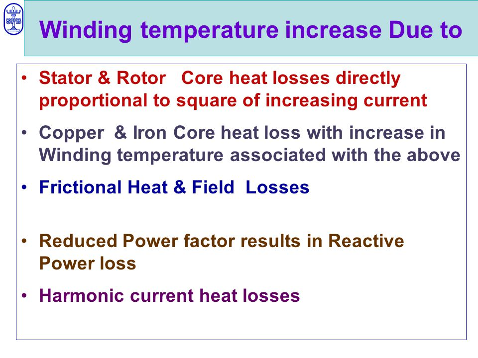 Winding temperature increase Due to Stator & Rotor Core heat losses directly proportional to square of increasing current Copper & Iron Core heat loss with increase in Winding temperature associated with the above Frictional Heat & Field Losses Reduced Power factor results in Reactive Power loss Harmonic current heat losses