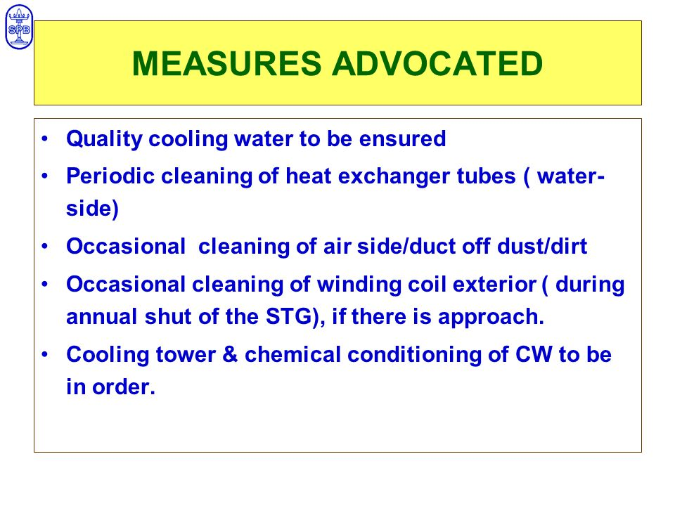 MEASURES ADVOCATED Quality cooling water to be ensured Periodic cleaning of heat exchanger tubes ( water- side) Occasional cleaning of air side/duct off dust/dirt Occasional cleaning of winding coil exterior ( during annual shut of the STG), if there is approach.