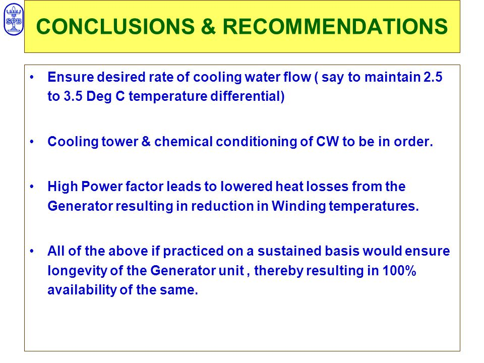 CONCLUSIONS & RECOMMENDATIONS Ensure desired rate of cooling water flow ( say to maintain 2.5 to 3.5 Deg C temperature differential) Cooling tower & chemical conditioning of CW to be in order.