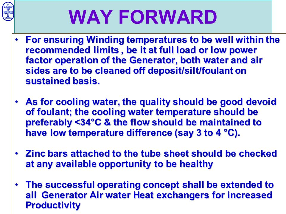 WAY FORWARD For ensuring Winding temperatures to be well within the recommended limits, be it at full load or low power factor operation of the Generator, both water and air sides are to be cleaned off deposit/silt/foulant on sustained basis.For ensuring Winding temperatures to be well within the recommended limits, be it at full load or low power factor operation of the Generator, both water and air sides are to be cleaned off deposit/silt/foulant on sustained basis.