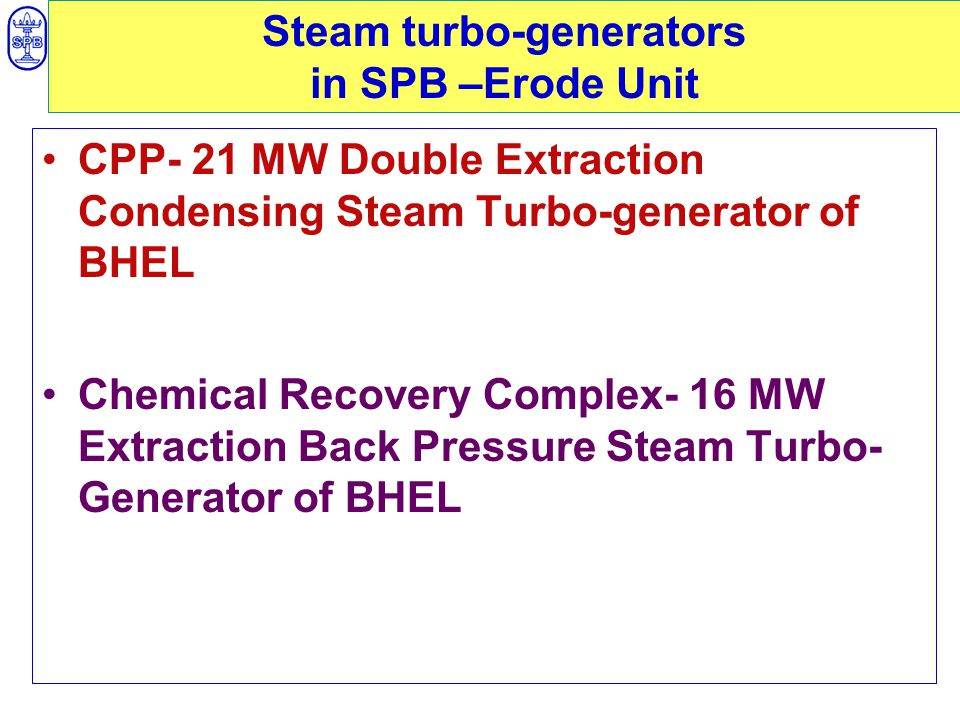 Steam turbo-generators in SPB –Erode Unit CPP- 21 MW Double Extraction Condensing Steam Turbo-generator of BHEL Chemical Recovery Complex- 16 MW Extraction Back Pressure Steam Turbo- Generator of BHEL