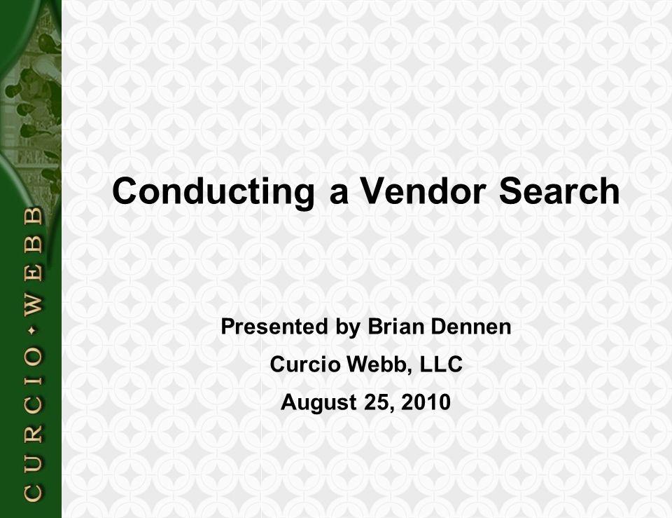 C U R C I O  W E B B Conducting a Vendor Search Presented by Brian Dennen Curcio Webb, LLC August 25, 2010