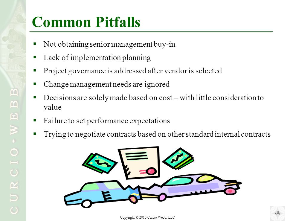 17 Copyright © 2010 Curcio Webb, LLC Common Pitfalls  Not obtaining senior management buy-in  Lack of implementation planning  Project governance is addressed after vendor is selected  Change management needs are ignored  Decisions are solely made based on cost – with little consideration to value  Failure to set performance expectations  Trying to negotiate contracts based on other standard internal contracts