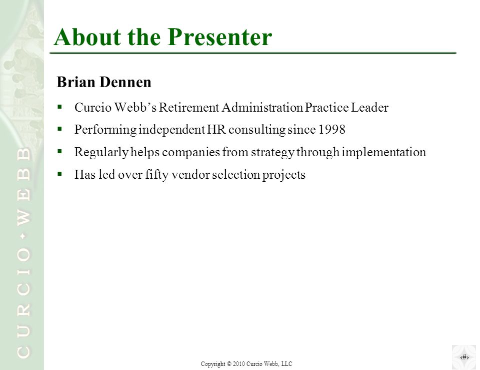 1 Copyright © 2010 Curcio Webb, LLC About the Presenter Brian Dennen  Curcio Webb's Retirement Administration Practice Leader  Performing independent HR consulting since 1998  Regularly helps companies from strategy through implementation  Has led over fifty vendor selection projects