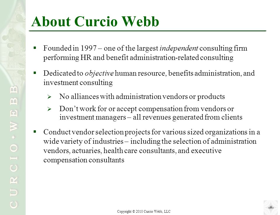 2 Copyright © 2010 Curcio Webb, LLC About Curcio Webb  Founded in 1997 – one of the largest independent consulting firm performing HR and benefit administration-related consulting  Dedicated to objective human resource, benefits administration, and investment consulting  No alliances with administration vendors or products  Don't work for or accept compensation from vendors or investment managers – all revenues generated from clients  Conduct vendor selection projects for various sized organizations in a wide variety of industries – including the selection of administration vendors, actuaries, health care consultants, and executive compensation consultants