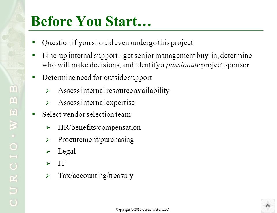 4 Copyright © 2010 Curcio Webb, LLC Before You Start…  Question if you should even undergo this project  Line-up internal support - get senior management buy-in, determine who will make decisions, and identify a passionate project sponsor  Determine need for outside support  Assess internal resource availability  Assess internal expertise  Select vendor selection team  HR/benefits/compensation  Procurement/purchasing  Legal  IT  Tax/accounting/treasury
