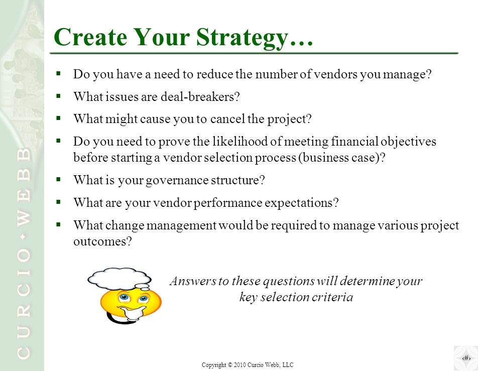 5 Copyright © 2010 Curcio Webb, LLC Create Your Strategy…  Do you have a need to reduce the number of vendors you manage.