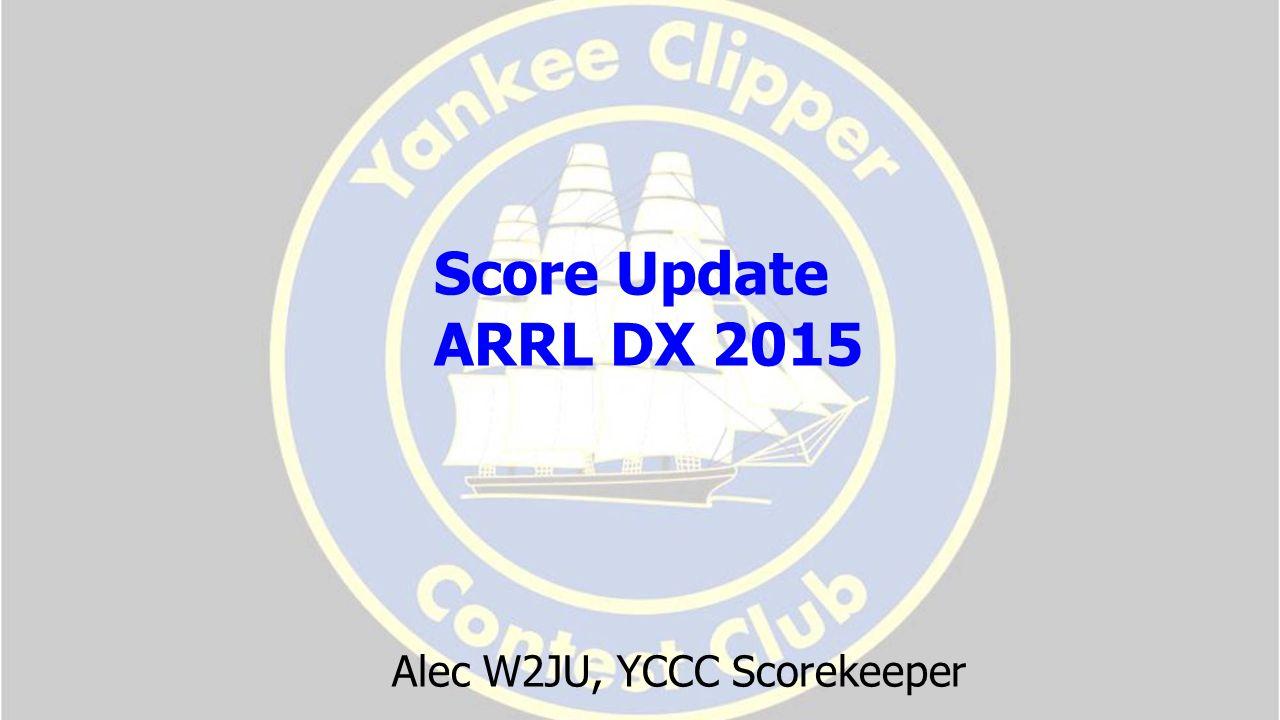 Alec W2JU, YCCC Scorekeeper Score Update ARRL DX 2015