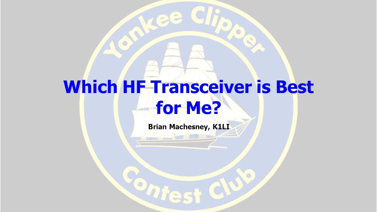 Which HF Transceiver is Best for Me Brian Machesney, K1LI