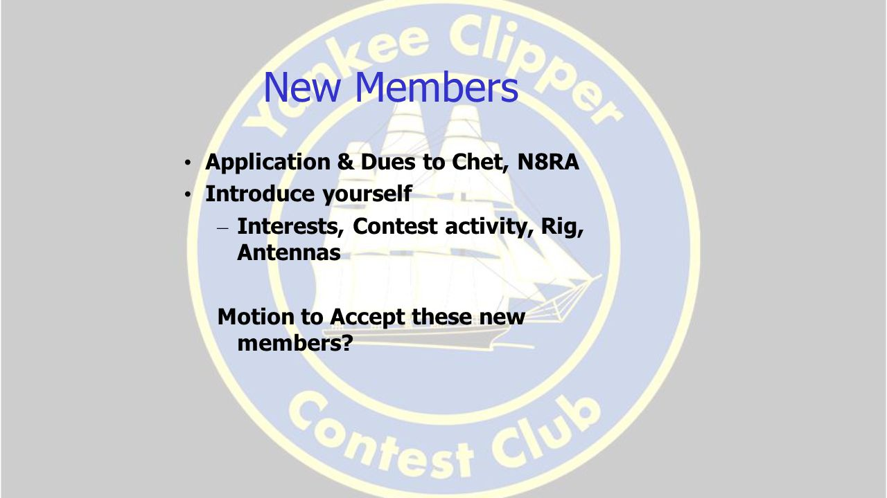 New Members Application & Dues to Chet, N8RA Introduce yourself – Interests, Contest activity, Rig, Antennas Motion to Accept these new members
