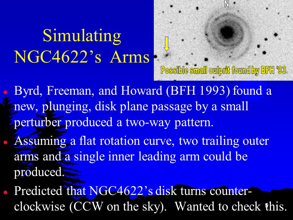 5 Simulating NGC4622's Arms l Byrd, Freeman, and Howard (BFH 1993) found a new, plunging, disk plane passage by a small perturber produced a two-way pattern.