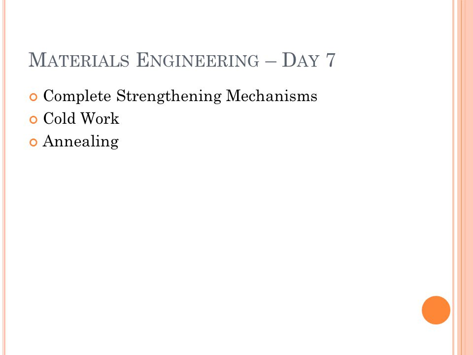 M ATERIALS E NGINEERING – D AY 7 Complete Strengthening Mechanisms Cold Work Annealing