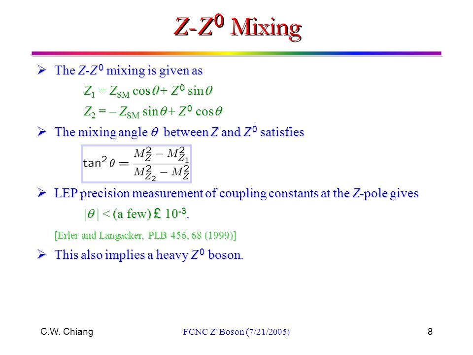 C.W. ChiangFCNC Z' Boson (7/21/2005)8  The Z-Z 0 mixing is given as Z 1 = Z SM cos  + Z 0 sin  Z 2 = – Z SM sin  + Z 0 cos   The mixing angle 