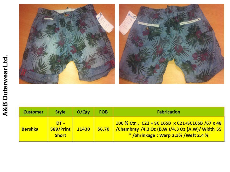 A&B Outerwear Ltd. CustomerStyleO/QtyFOBFabrication Bershka DT - 589/Print Short 11430$6.70 100 % Ctn, C21 + SC 16SB x C21+SC16SB /67 x 48 /Chambray /