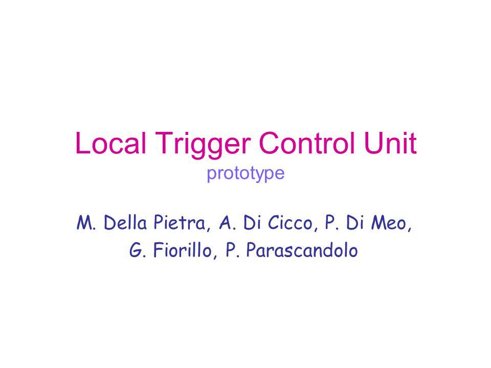 Local Trigger Control Unit prototype M. Della Pietra, A. Di Cicco, P. Di Meo, G. Fiorillo, P. Parascandolo