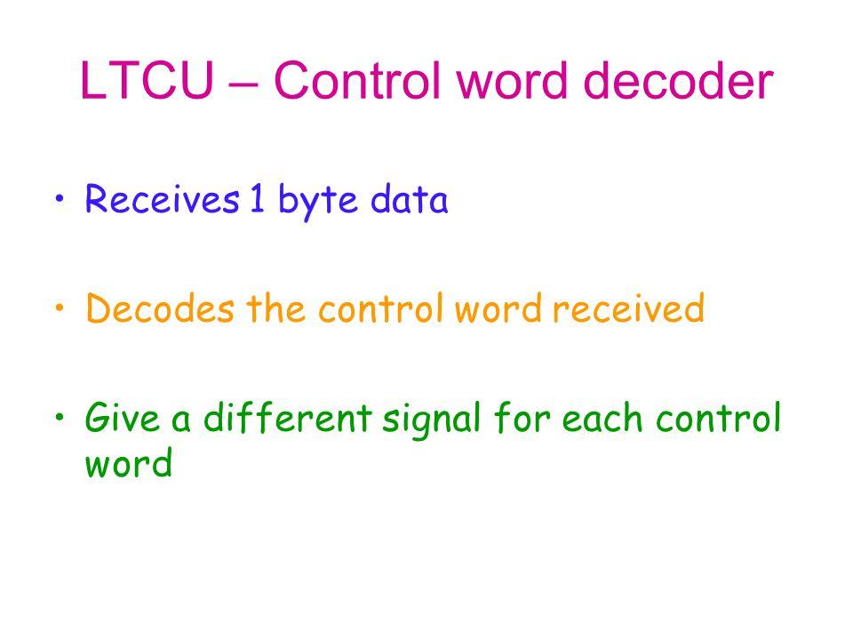 LTCU – Control word decoder Receives 1 byte data Decodes the control word received Give a different signal for each control word