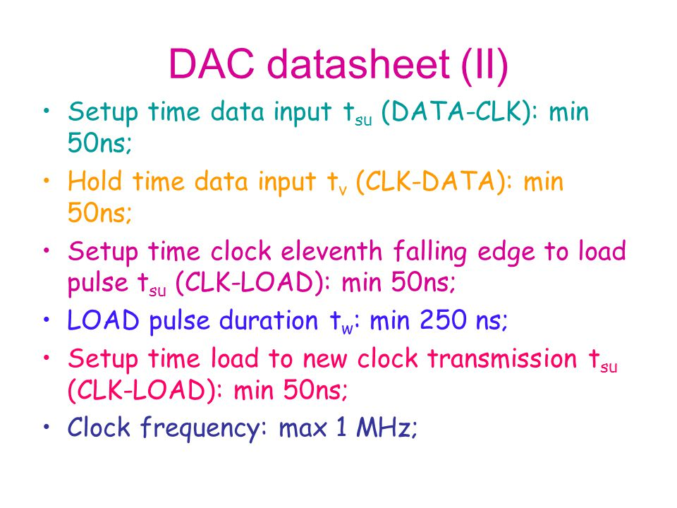 DAC datasheet (II) Setup time data input t su (DATA-CLK): min 50ns; Hold time data input t v (CLK-DATA): min 50ns; Setup time clock eleventh falling edge to load pulse t su (CLK-LOAD): min 50ns; LOAD pulse duration t w : min 250 ns; Setup time load to new clock transmission t su (CLK-LOAD): min 50ns; Clock frequency: max 1 MHz;