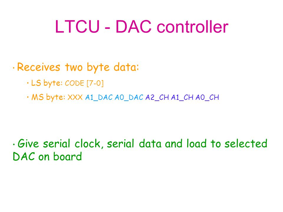 LTCU - DAC controller Receives two byte data: LS byte: CODE [7-0] MS byte: XXX A1_DAC A0_DAC A2_CH A1_CH A0_CH Give serial clock, serial data and load
