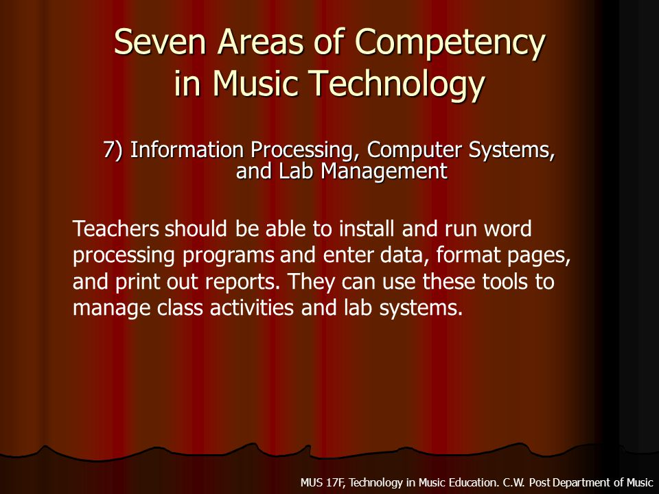 Seven Areas of Competency in Music Technology 7) Information Processing, Computer Systems, and Lab Management Teachers should be able to install and run word processing programs and enter data, format pages, and print out reports.