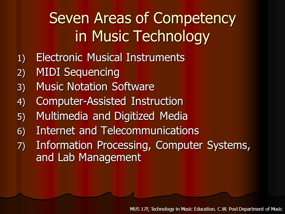 Seven Areas of Competency in Music Technology 1) E lectronic Musical Instruments 2) M IDI Sequencing 3) M usic Notation Software 4) C omputer-Assisted Instruction 5) M ultimedia and Digitized Media 6) I nternet and Telecommunications 7) I nformation Processing, Computer Systems, and Lab Management MUS 17F, Technology in Music Education.
