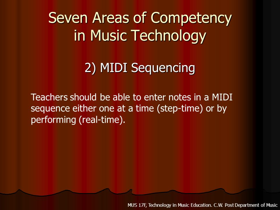 Seven Areas of Competency in Music Technology 2) MIDI Sequencing Teachers should be able to enter notes in a MIDI sequence either one at a time (step-time) or by performing (real-time).
