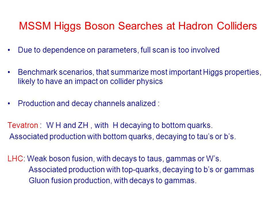 MSSM Higgs Boson Searches at Hadron Colliders Due to dependence on parameters, full scan is too involved Benchmark scenarios, that summarize most impo