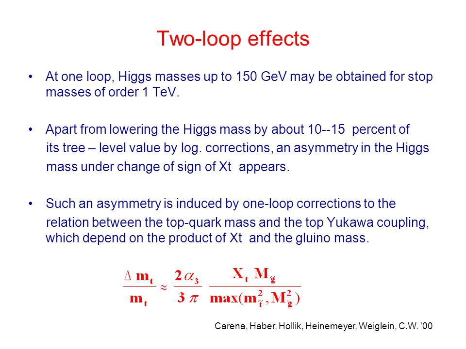 Two-loop effects At one loop, Higgs masses up to 150 GeV may be obtained for stop masses of order 1 TeV. Apart from lowering the Higgs mass by about 1