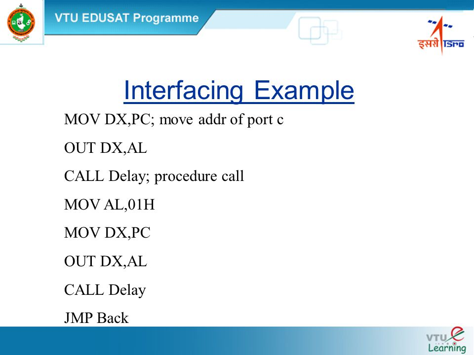 Interfacing Example MOV DX,PC; move addr of port c OUT DX,AL CALL Delay; procedure call MOV AL,01H MOV DX,PC OUT DX,AL CALL Delay JMP Back