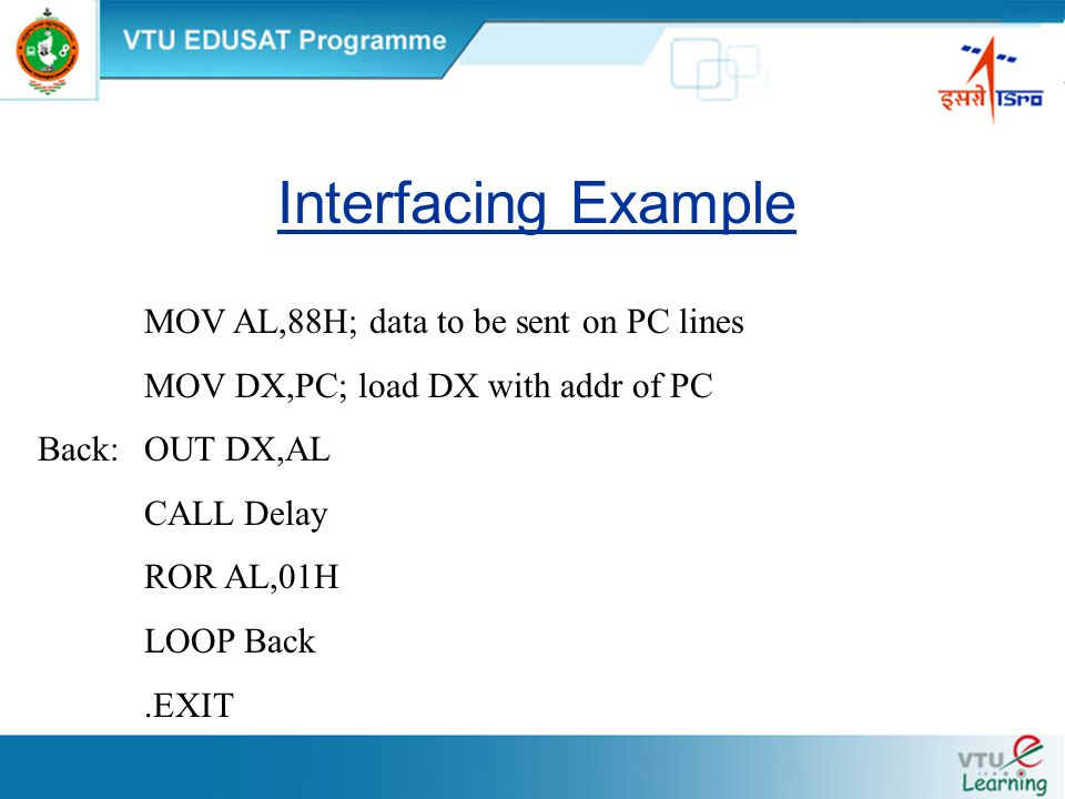 Interfacing Example MOV AL,88H; data to be sent on PC lines MOV DX,PC; load DX with addr of PC Back:OUT DX,AL CALL Delay ROR AL,01H LOOP Back.EXIT