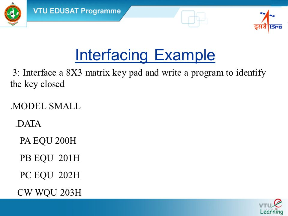 Interfacing Example 3: Interface a 8X3 matrix key pad and write a program to identify the key closed.MODEL SMALL.DATA PA EQU 200H PB EQU 201H PC EQU 202H CW WQU 203H