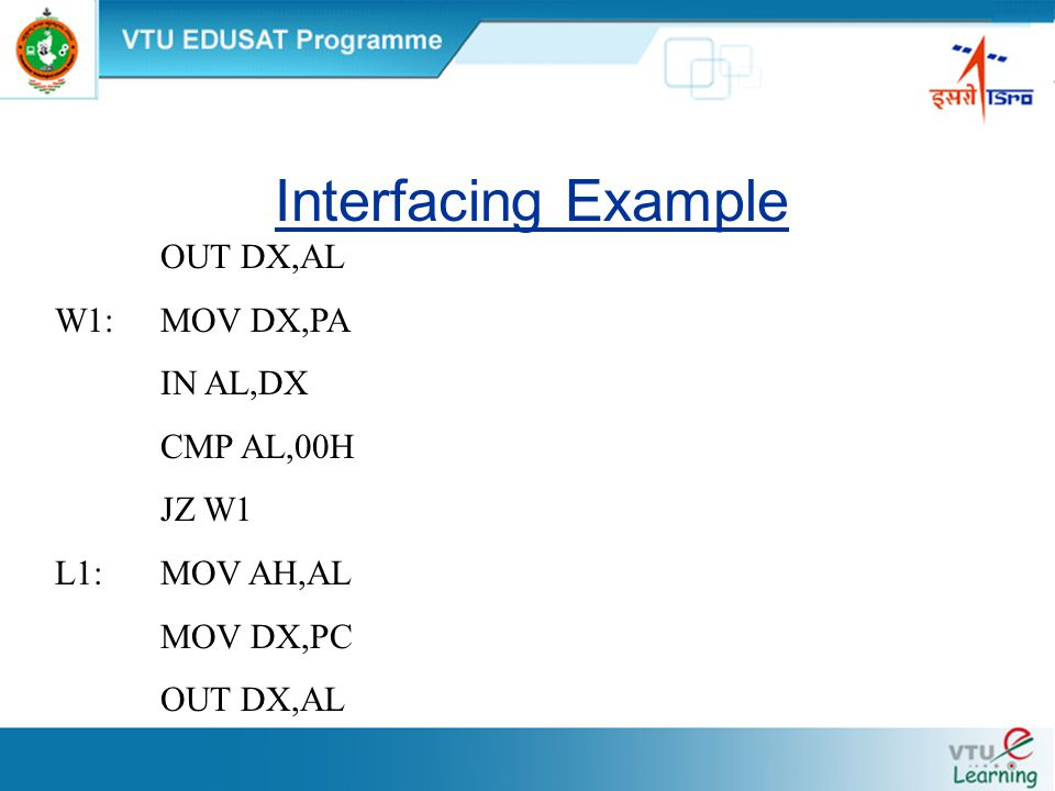 Interfacing Example OUT DX,AL W1:MOV DX,PA IN AL,DX CMP AL,00H JZ W1 L1:MOV AH,AL MOV DX,PC OUT DX,AL