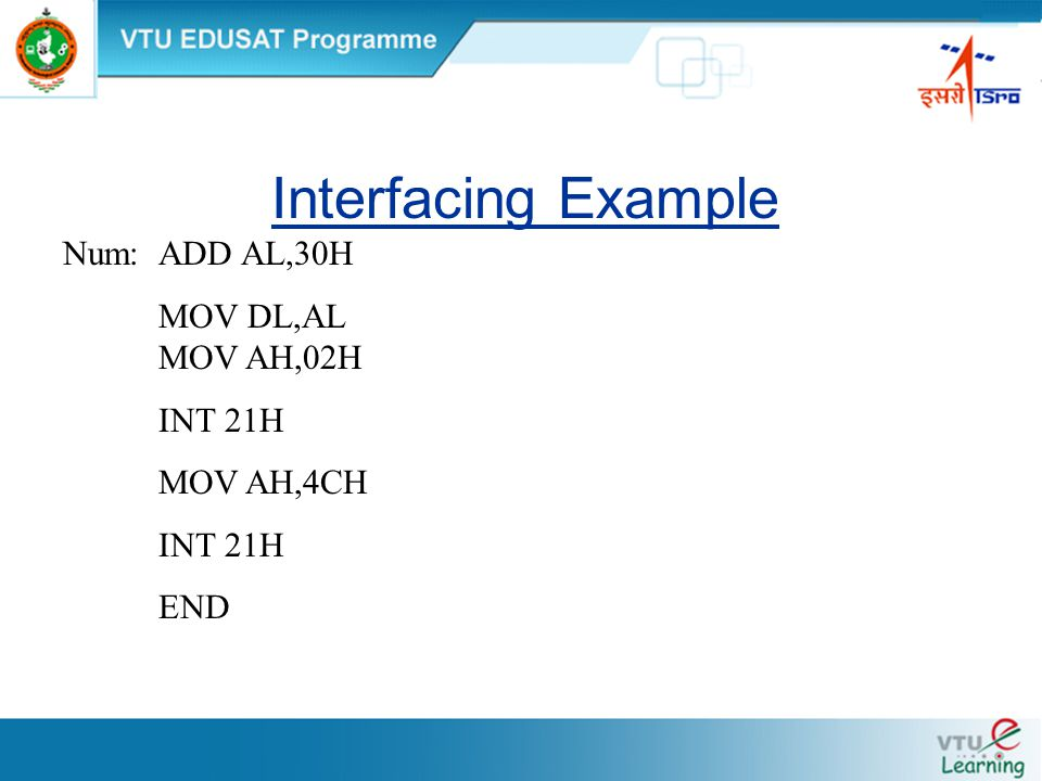 Interfacing Example Num:ADD AL,30H MOV DL,AL MOV AH,02H INT 21H MOV AH,4CH INT 21H END