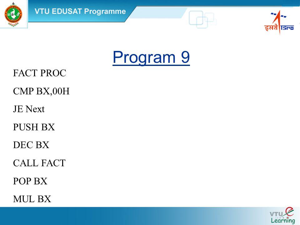 Program 9 FACT PROC CMP BX,00H JE Next PUSH BX DEC BX CALL FACT POP BX MUL BX