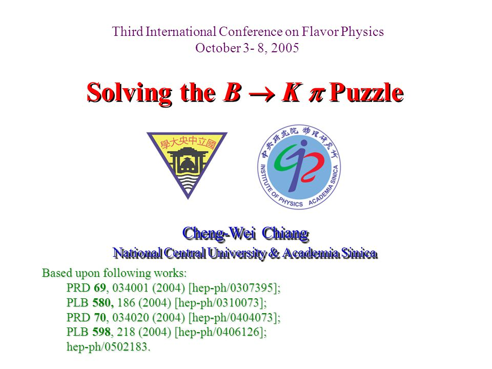 Solving the B  K  Puzzle Cheng-Wei Chiang National Central University & Academia Sinica Cheng-Wei Chiang National Central University & Academia Sinica Based upon following works: PRD 69, 034001 (2004) [hep-ph/0307395]; PLB 580, 186 (2004) [hep-ph/0310073]; PRD 70, 034020 (2004) [hep-ph/0404073]; PLB 598, 218 (2004) [hep-ph/0406126]; hep-ph/0502183.