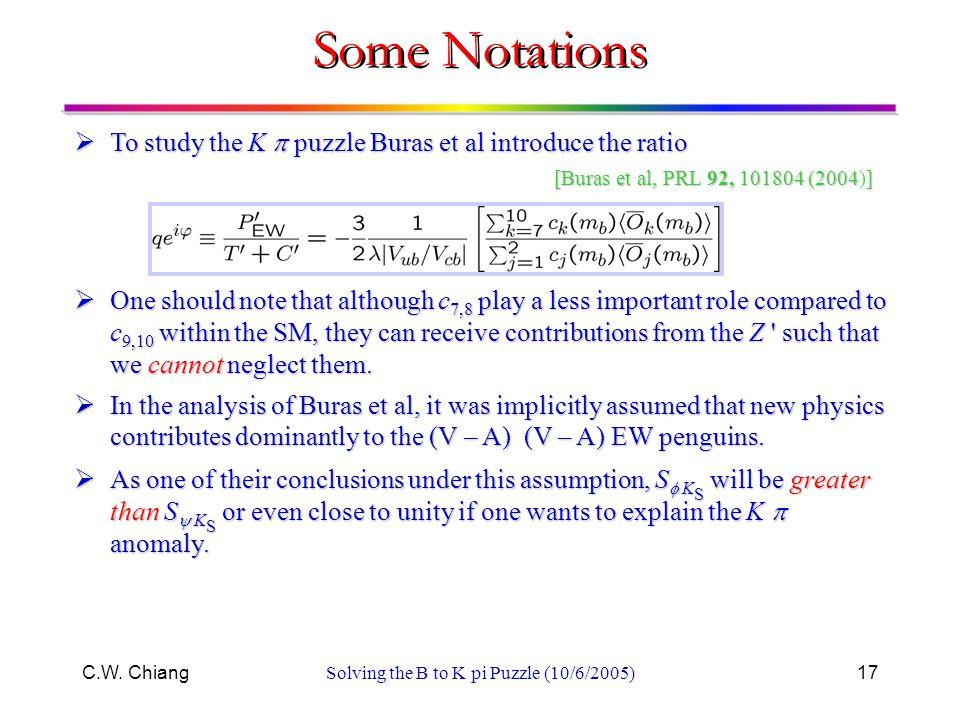 C.W. ChiangSolving the B to K pi Puzzle (10/6/2005)17  To study the K  puzzle Buras et al introduce the ratio [Buras et al, PRL 92, 101804 (2004] [B