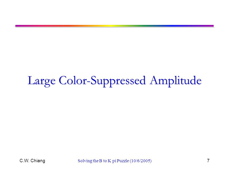 C.W. ChiangSolving the B to K pi Puzzle (10/6/2005)7 Large Color-Suppressed Amplitude