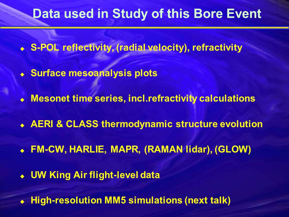Data used in Study of this Bore Event  S-POL reflectivity, (radial velocity), refractivity  Surface mesoanalysis plots  Mesonet time series, incl.refractivity calculations  AERI & CLASS thermodynamic structure evolution  FM-CW, HARLIE, MAPR, (RAMAN lidar), (GLOW)  UW King Air flight-level data  High-resolution MM5 simulations (next talk)