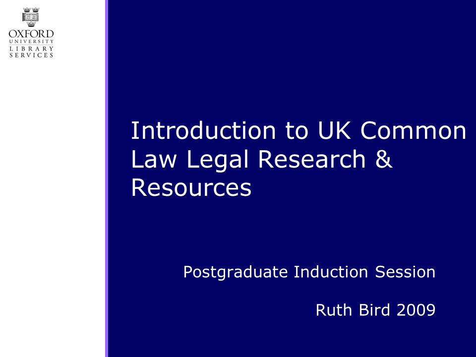 Postgraduate Induction Session Ruth Bird 2009 Introduction to UK Common Law Legal Research & Resources